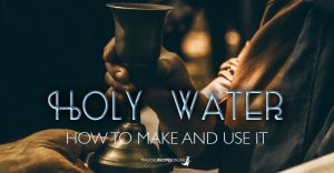 Holy Water: How to make it and its Magical Uses