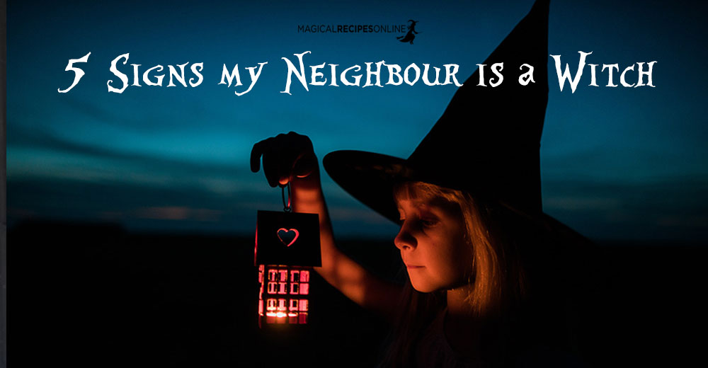 5 Signs My Neighbour Is A Witch Magical Recipes Online