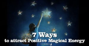 7 Ways to attract positive Magical Energy in your life