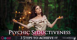 Psychic Seductiveness – 3 Steps to achieve it