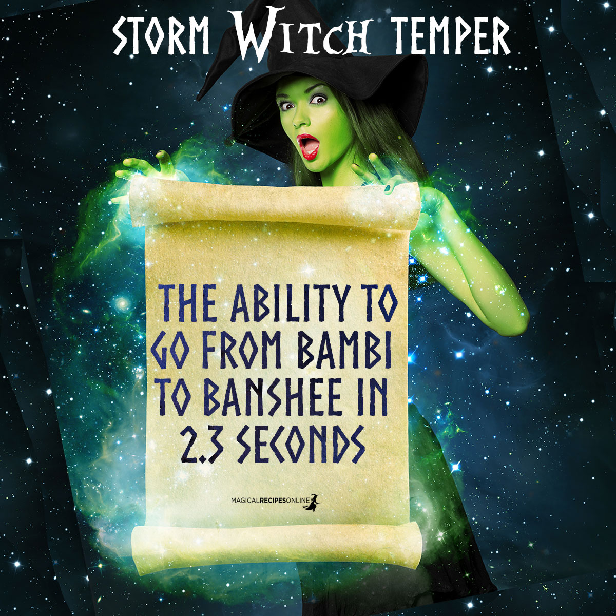 2. 'Storm Witch' Temper Storm Witches are quick-tempered. Although they can be extremely sweet and caring, 'they've got the ability to go from Bambi to banshee in 2.3 seconds'.