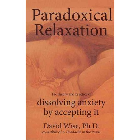 Paradoxical Relaxation : The Theory and Practice of Dissolving Anxiety by Accepting It, by National Center for Pelvic Pain