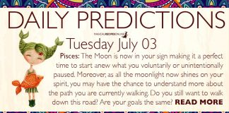 Daily Predictions for Tuesday, 03 July 2018. Today, the Moon entered Pisces, making this day more sensitive and dreamy. Illusions may cloud our judgement but our intuition somehow will find a way to show us the right choice.