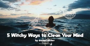 5 Witchy Ways to Clean Your Mind