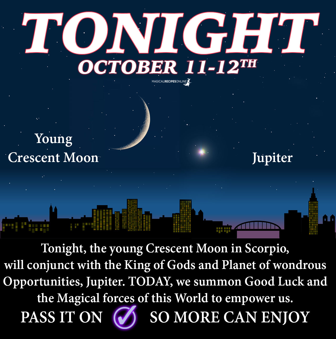 the young Crescent Moon will conjunct with Jupiter giving us the opportunity to summon all the forces of Good Luck and Magic to empower us. This influence will affect both today and tomorrow.