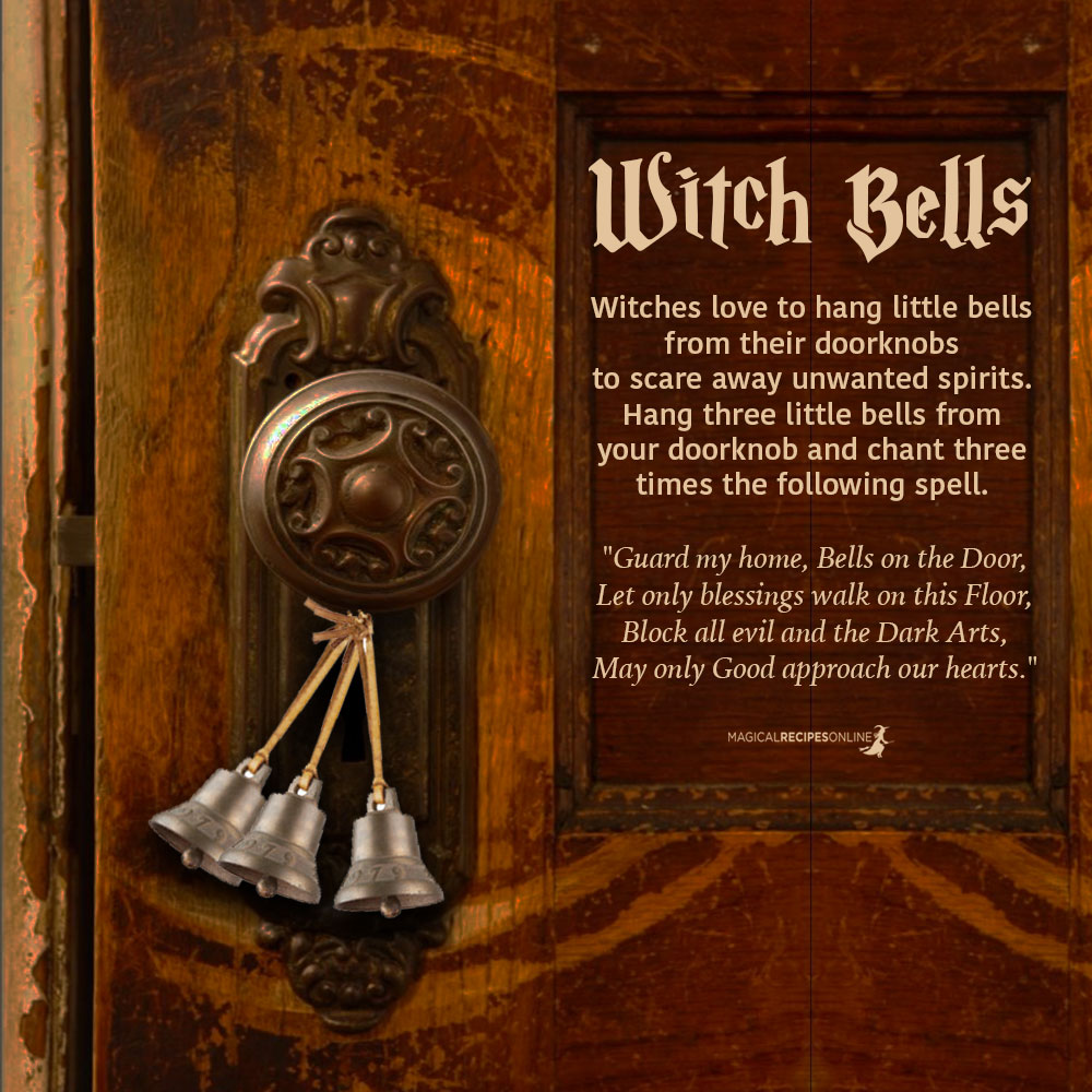 """Home ProtectionWitches love to hang little bells from their doorknobs to scare away unwanted spirits. Usually they enchant them with spells. You can hang three little bells from your doorknob and chant three times the following spell.""""Guard my home, Bells on the Door,Let only blessings walk on this Floor,Block all evil and the Dark Arts,May only Good approach our hearts. """""""