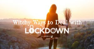 Witchy Ways to Deal with Lockdown, Quarantine & Self-Isolation